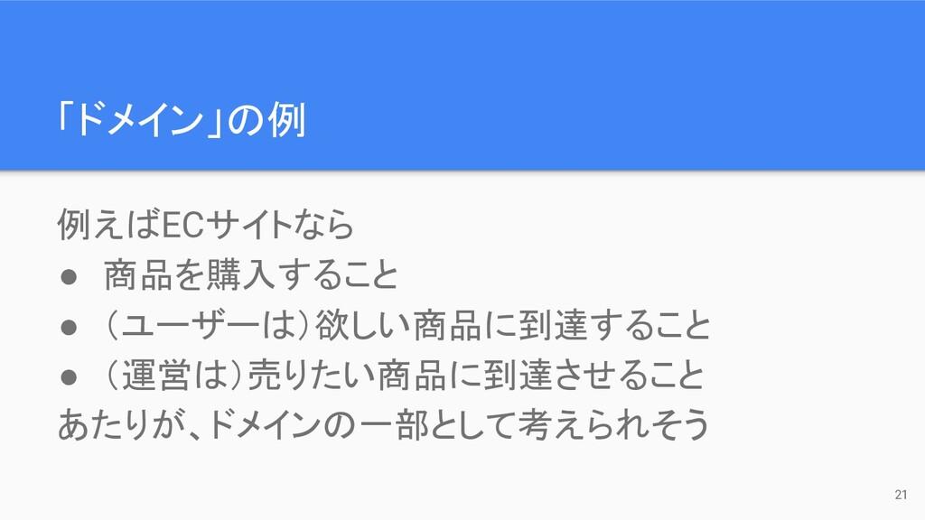 「ドメイン」の例 例えばECサイトなら ● 商品を購入すること ● (ユーザーは)欲しい商品に...