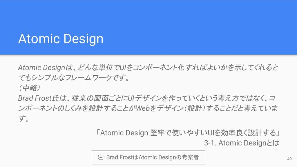 49 Atomic Design Atomic Designは、どんな単位でUIをコンポーネン...
