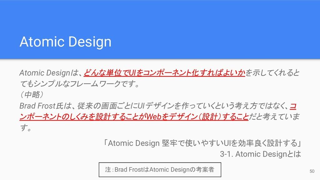 50 Atomic Design Atomic Designは、どんな単位でUIをコンポーネン...