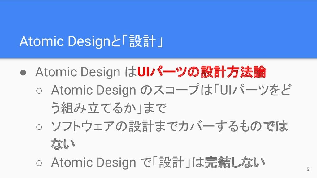 Atomic Designと「設計」 51 ● Atomic Design はUIパーツの設計...