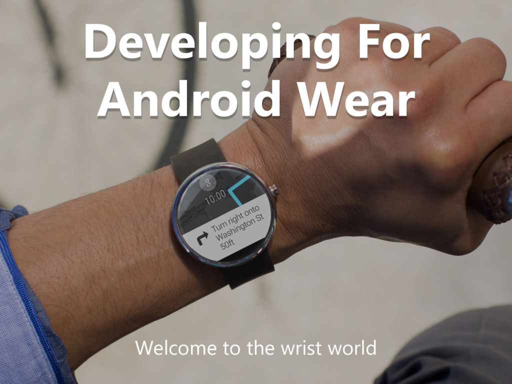 Developing For Android Wear Welcome to the wris...