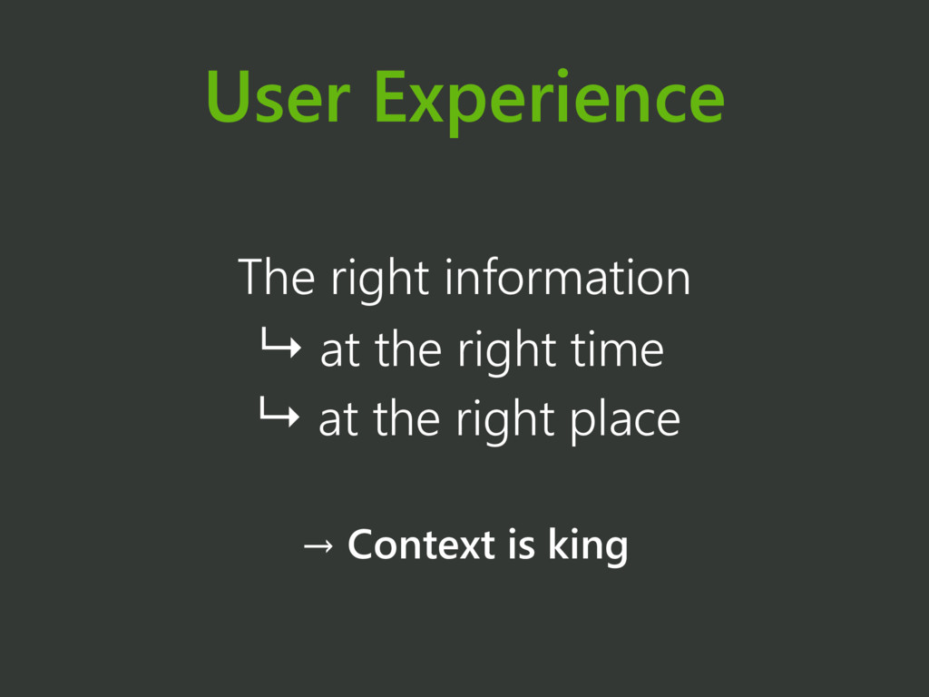 User Experience The right information ↳ at the ...