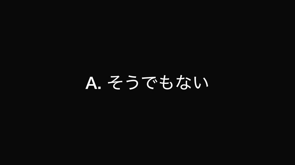 A. ͦ͏Ͱͳ͍