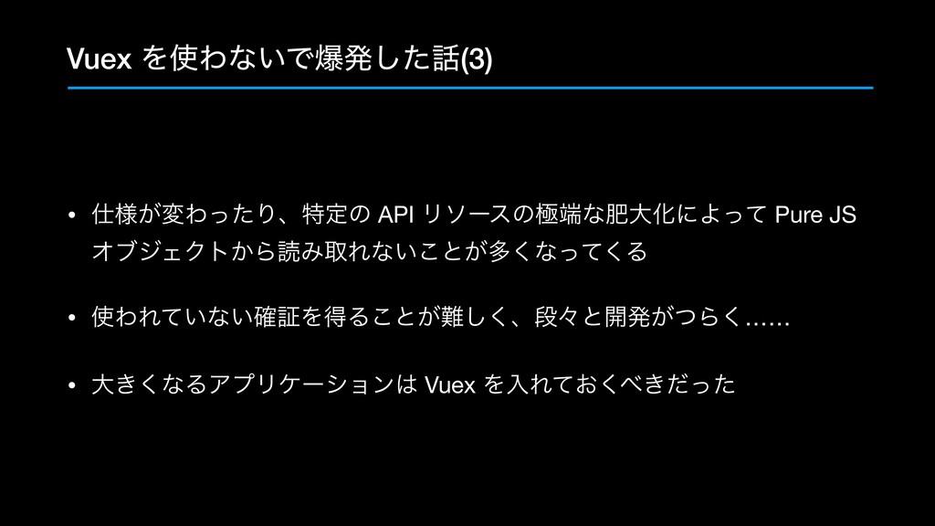 Vuex ΛΘͳ͍Ͱരൃͨ͠(3) • ༷͕มΘͬͨΓɺಛఆͷ API Ϧιʔεͷۃͳ...
