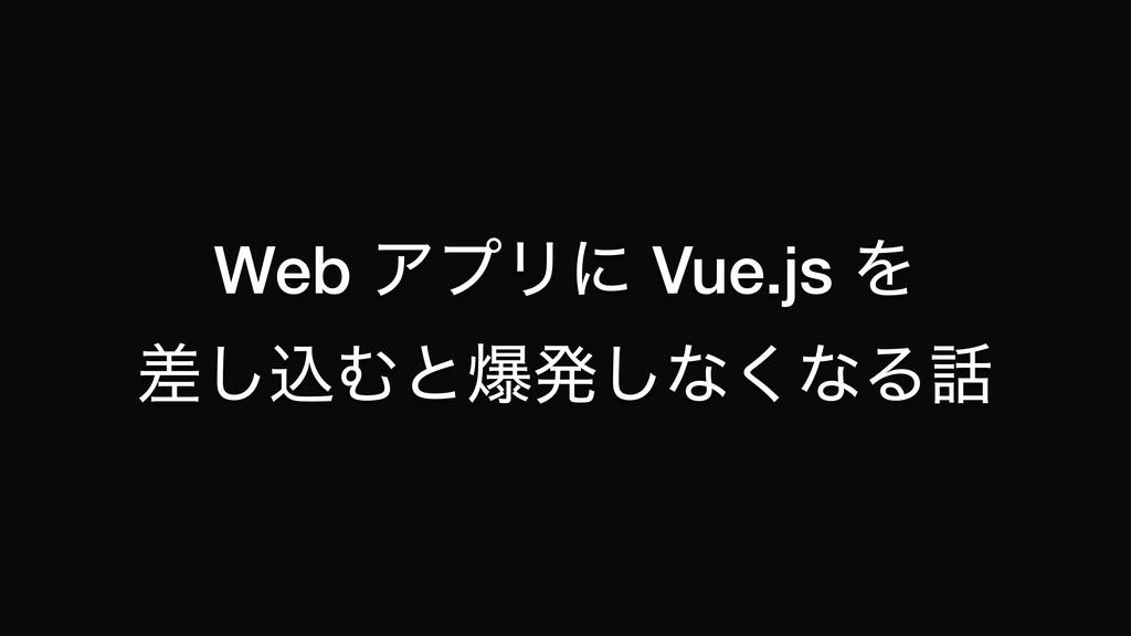 Web ΞϓϦʹ Vue.js Λ ࠩ͠ࠐΉͱരൃ͠ͳ͘ͳΔ