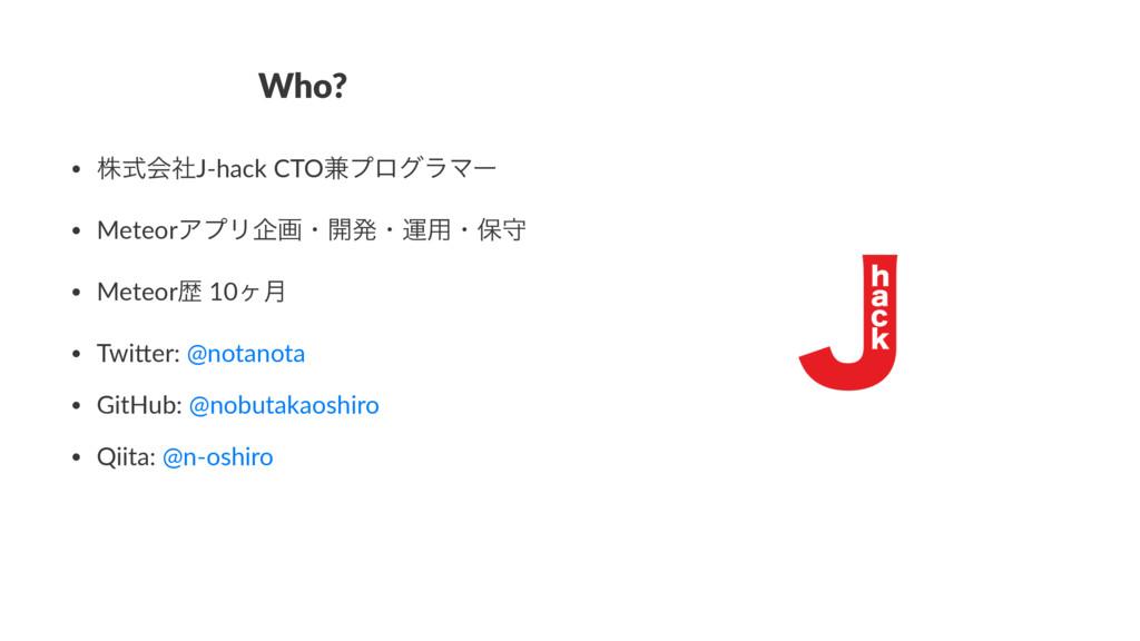 Who? • גࣜձࣾJ-hack CTO݉ϓϩάϥϚʔ • MeteorΞϓϦاըɾ։ൃɾӡ...