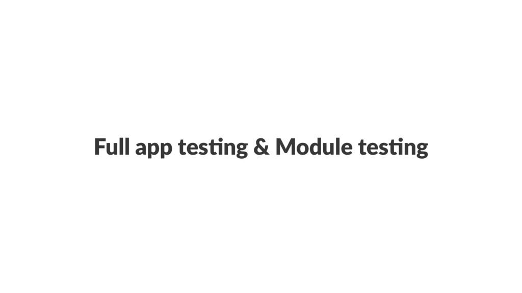 Full app tes*ng & Module tes*ng