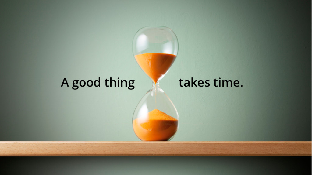 A good thing takes time.