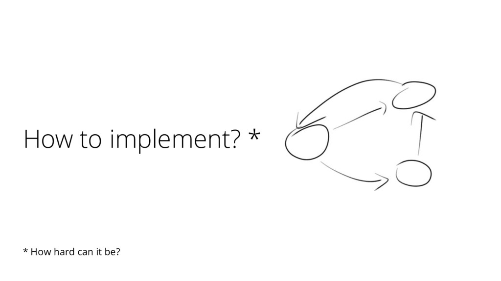 How to implement? * * How hard can it be?