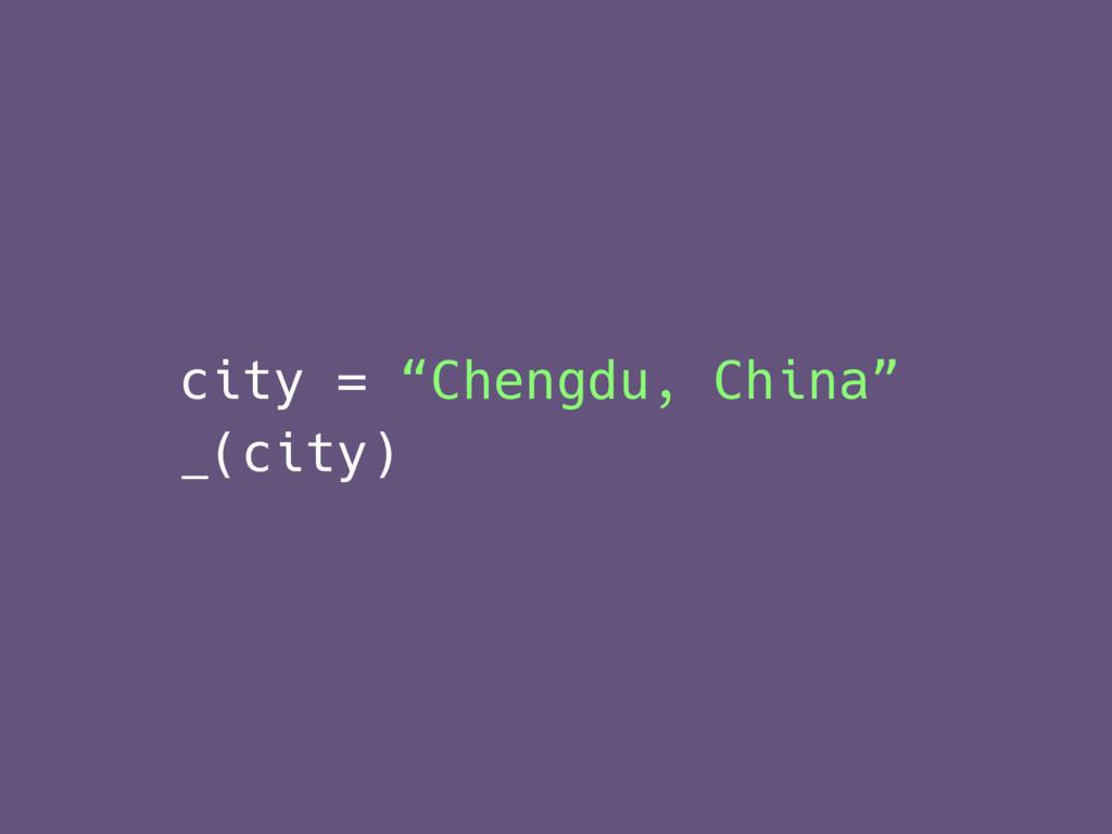 "city = ""Chengdu, China"" _(city)"