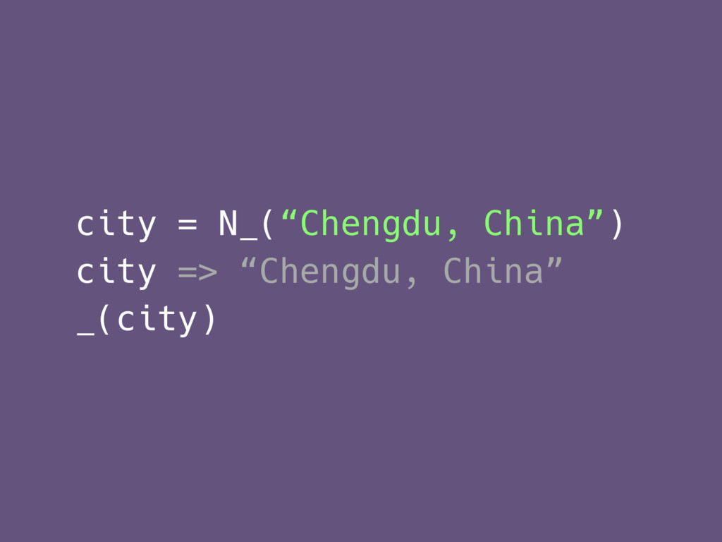 "city = N_(""Chengdu, China"") city => ""Chengdu, C..."