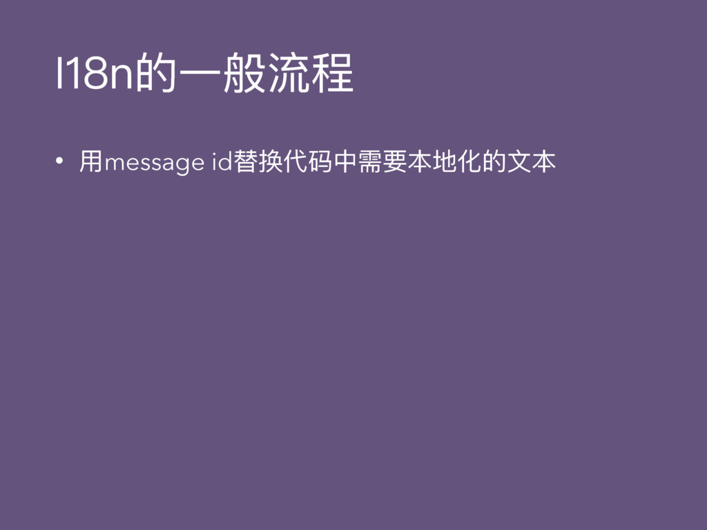 I18n的⼀一般流程 • ⽤用message id替换代码中需要本地化的⽂文本
