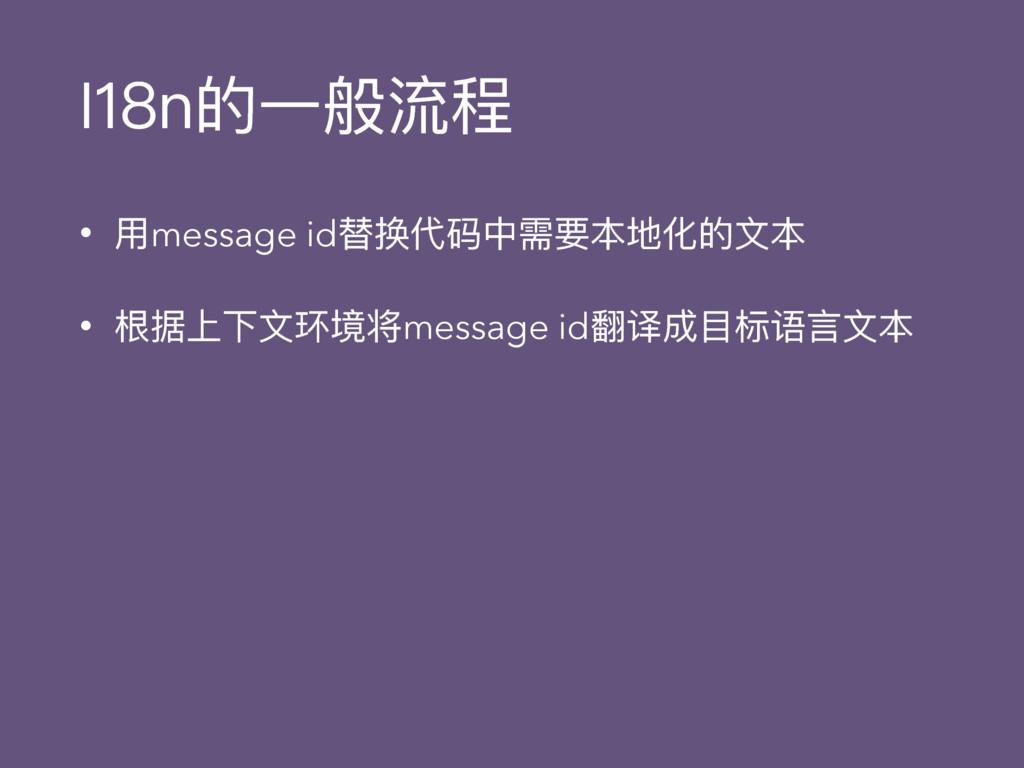 I18n的⼀一般流程 • ⽤用message id替换代码中需要本地化的⽂文本 • 根据上下⽂...