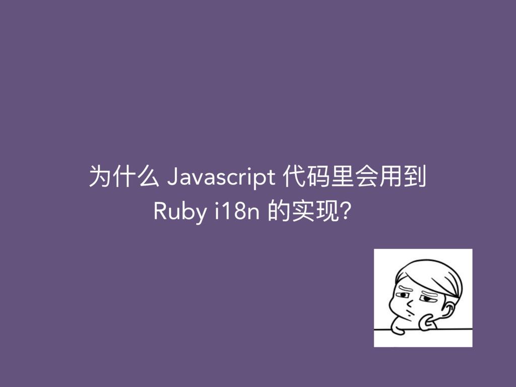 为什什么 Javascript 代码⾥里里会⽤用到 Ruby i18n 的实现?