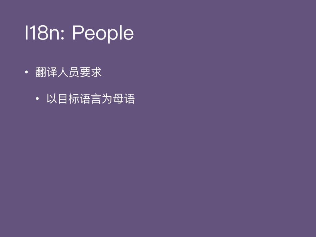 I18n: People • 翻译⼈人员要求 • 以⽬目标语⾔言为⺟母语