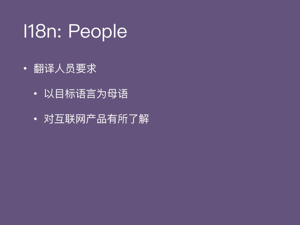 I18n: People • 翻译⼈人员要求 • 以⽬目标语⾔言为⺟母语 • 对互联⽹网产品有...