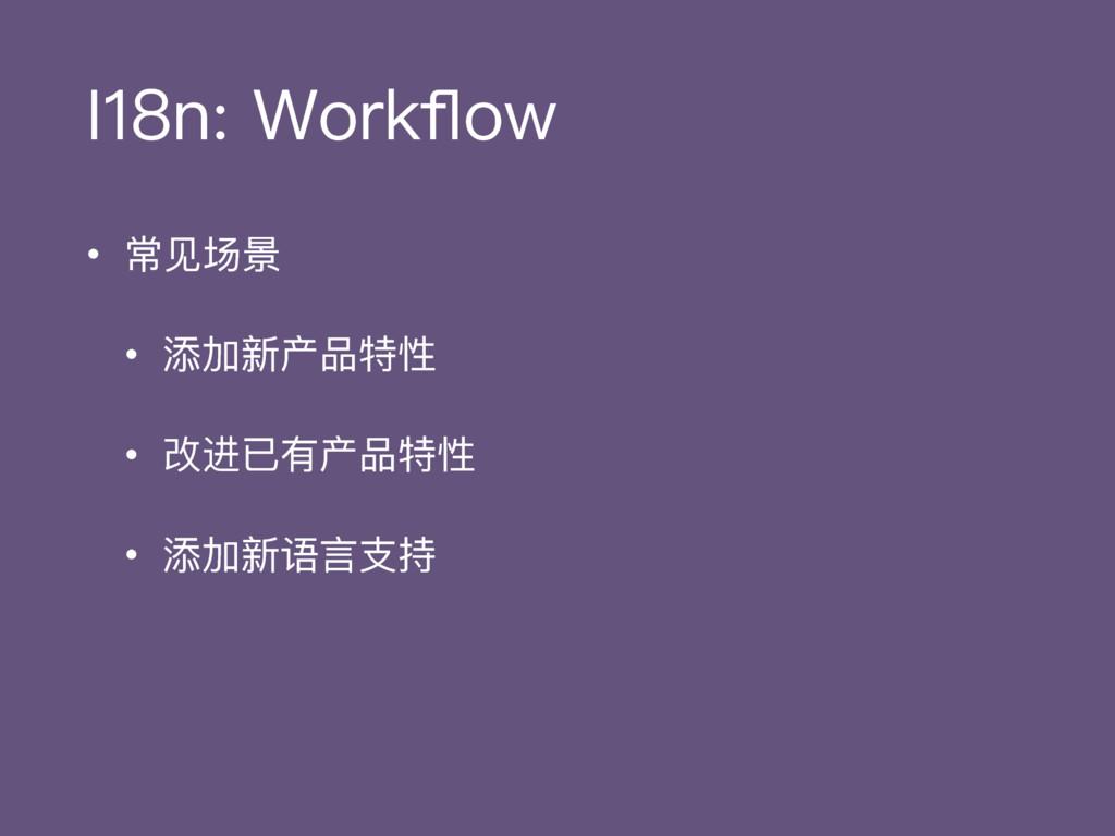 I18n: Workflow • 常⻅见场景 • 添加新产品特性 • 改进已有产品特性 • 添加...
