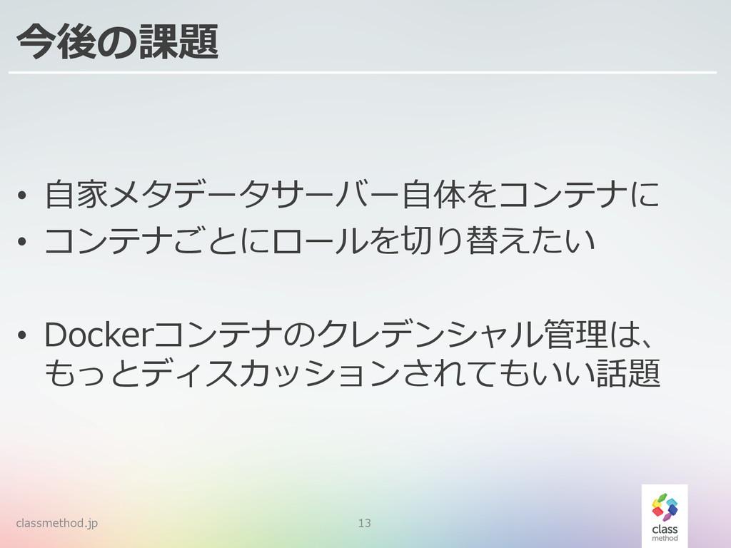 classmethod.jp 13 今後の課題 • ⾃自家メタデータサーバー⾃自体をコンテナ...