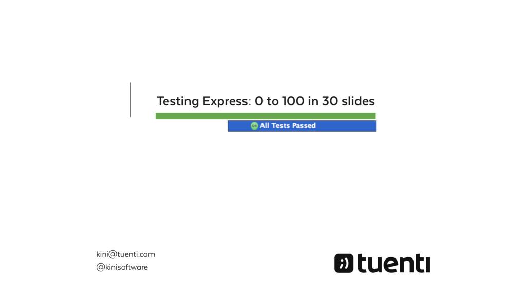 Testing Express: 0 to 100 in 30 slides kini@tue...