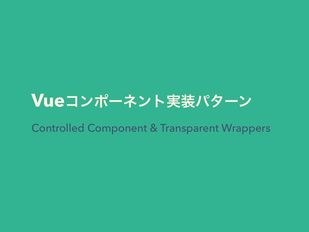 Vueίϯϙʔωϯτ࣮ύλʔϯ Controlled Component & Transpa...