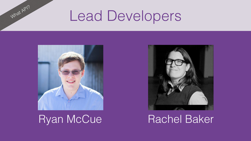 What API? Lead Developers Ryan McCue Rachel Bak...