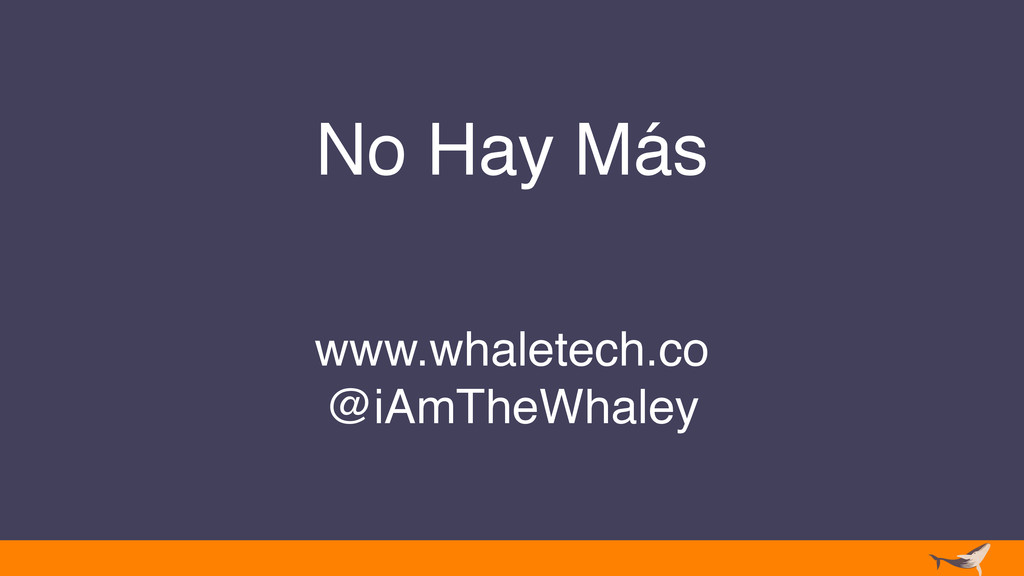 No Hay Más www.whaletech.co @iAmTheWhaley