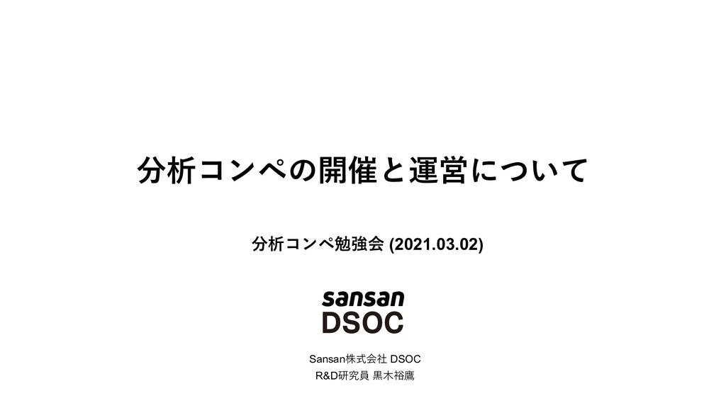 分析コンペの開催と運営について Sansan株式会社 DSOC R&D研究員 ⿊⽊裕鷹 分析コ...