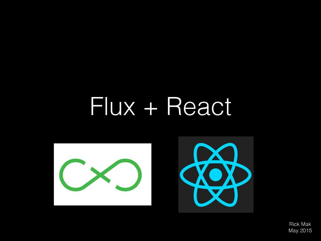 Flux + React Rick Mak May 2015