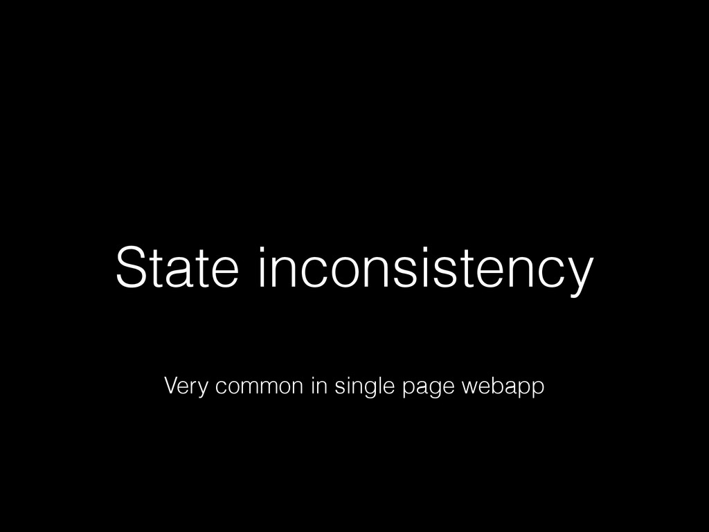 State inconsistency Very common in single page ...