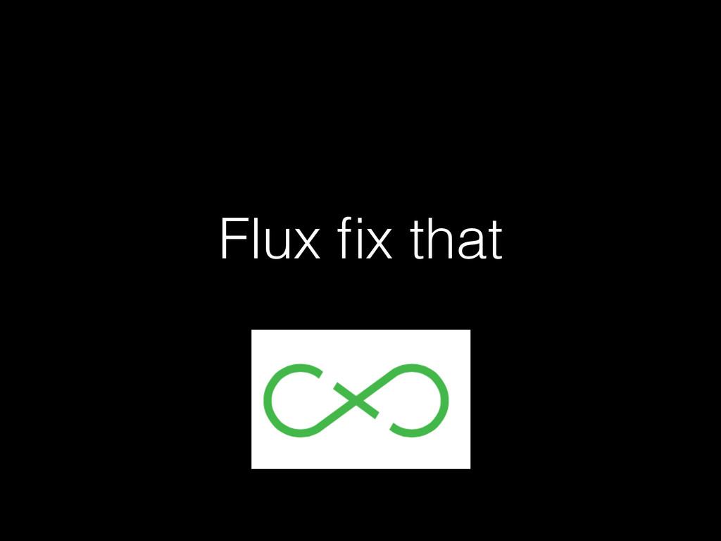 Flux fix that