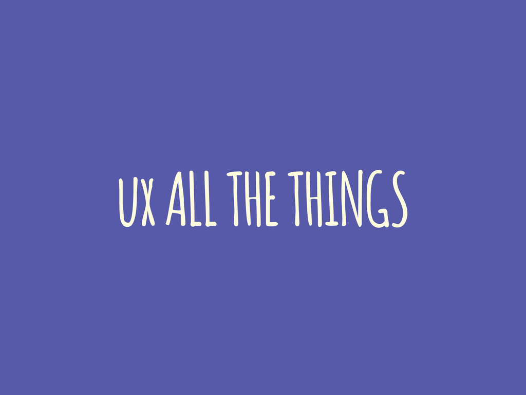 ux ALL THE THINGS