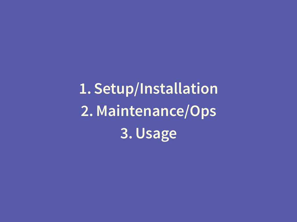 1. Setup/Installation 2. Maintenance/Ops 3. Usa...