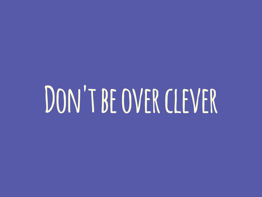 Don't be over clever