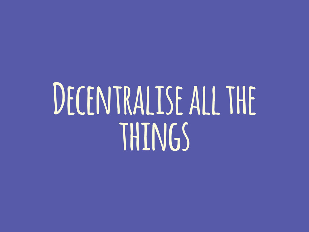 Decentralise all the things