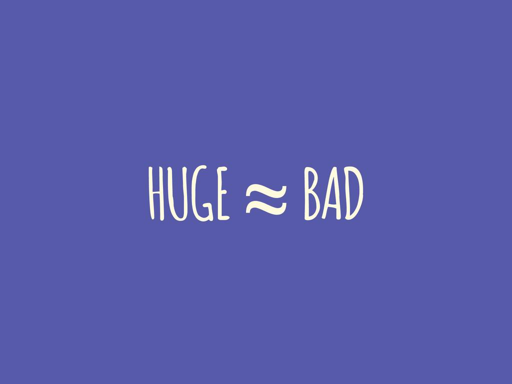 HUGE ≈ BAD