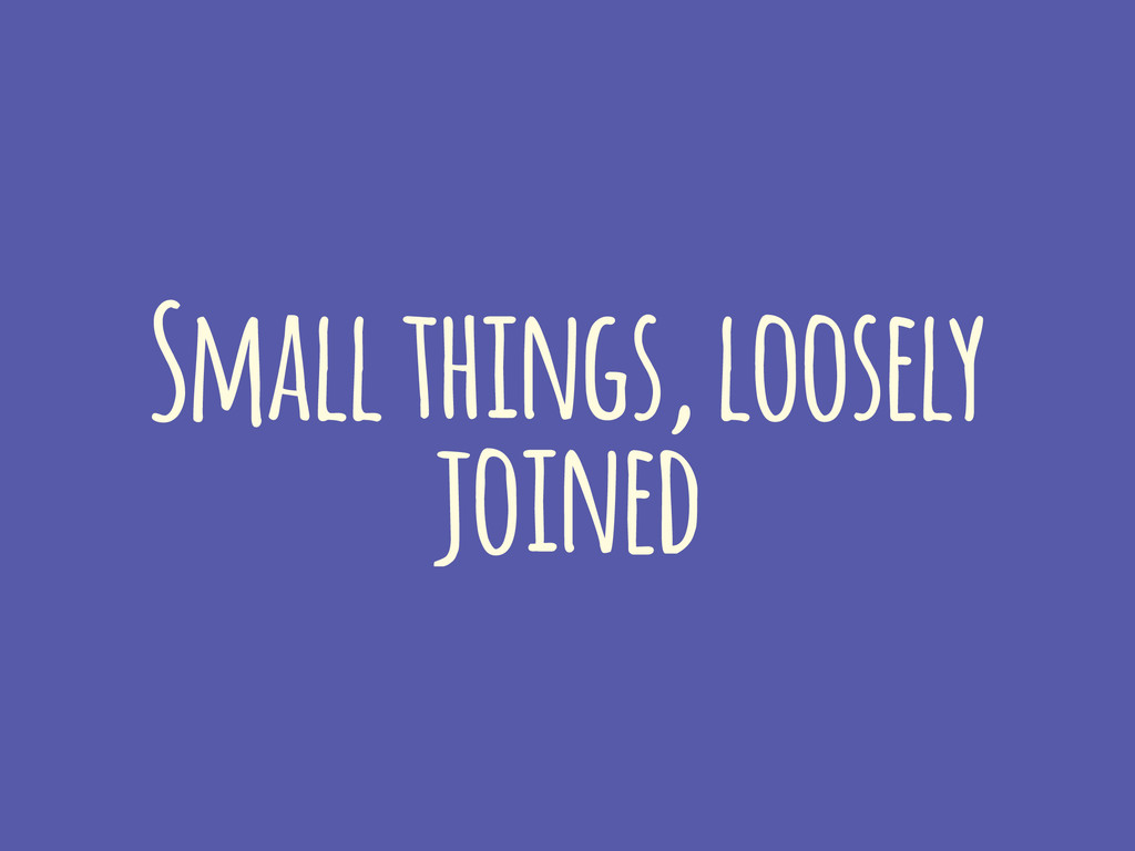 Small things, loosely joined