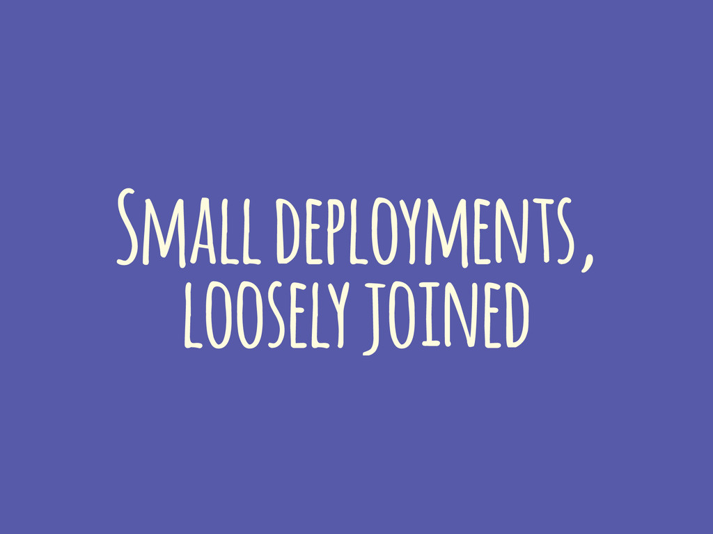 Small deployments, loosely joined