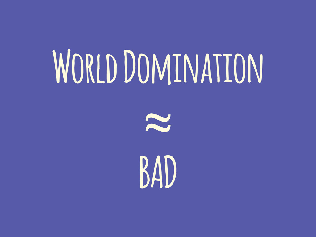 World Domination ≈ BAD