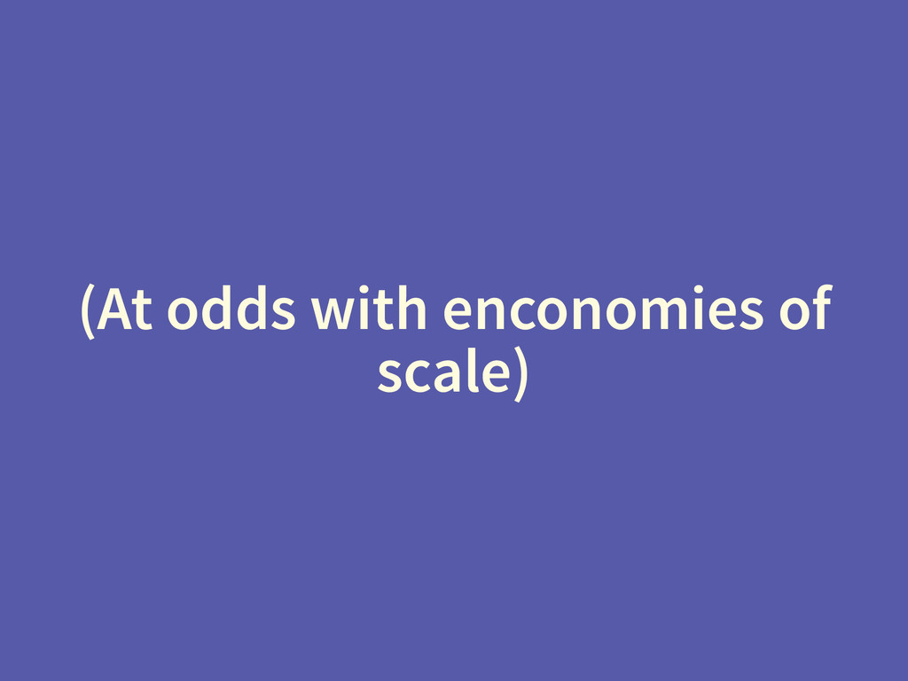 (At odds with enconomies of scale)
