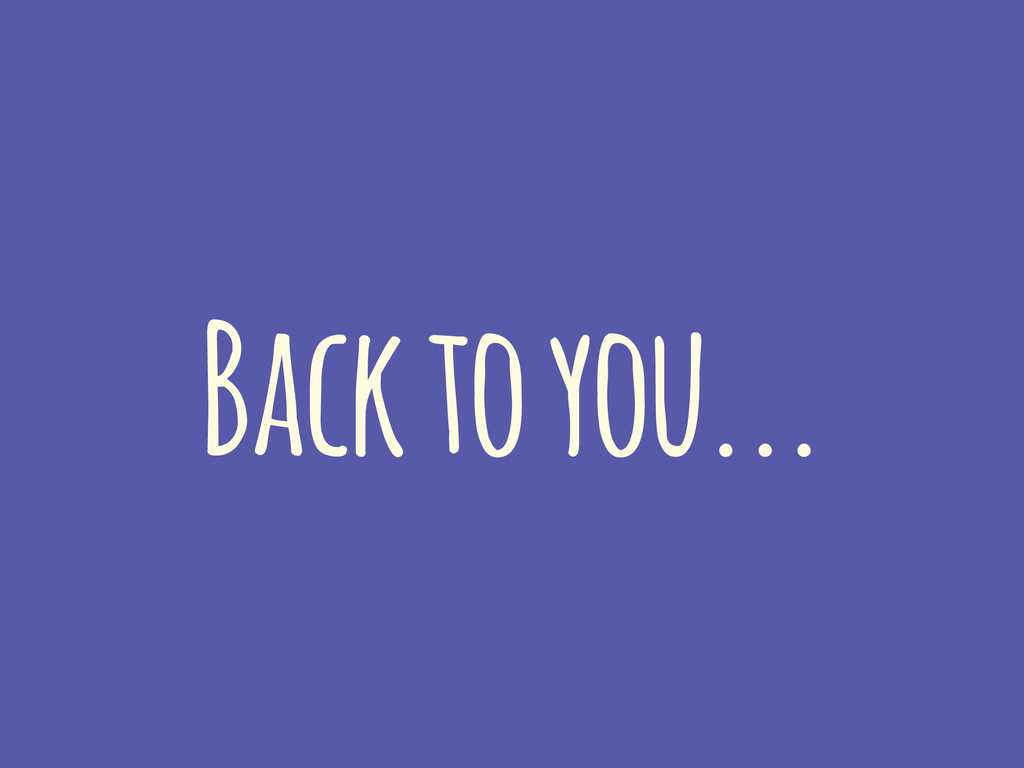 Back to you...