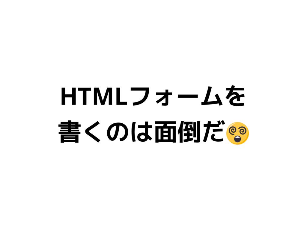 HTMLフォームを 書くのは面倒だ