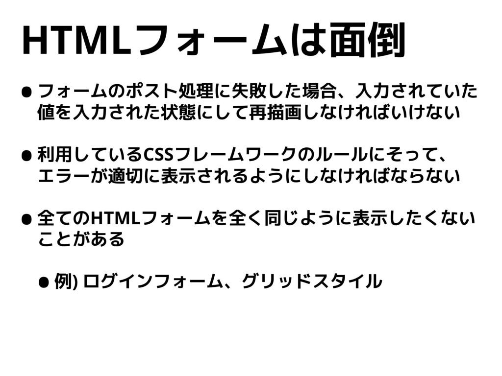 HTMLフォームは面倒 •フォームのポスト処理に失敗した場合、入力されていた 値を入力された状...