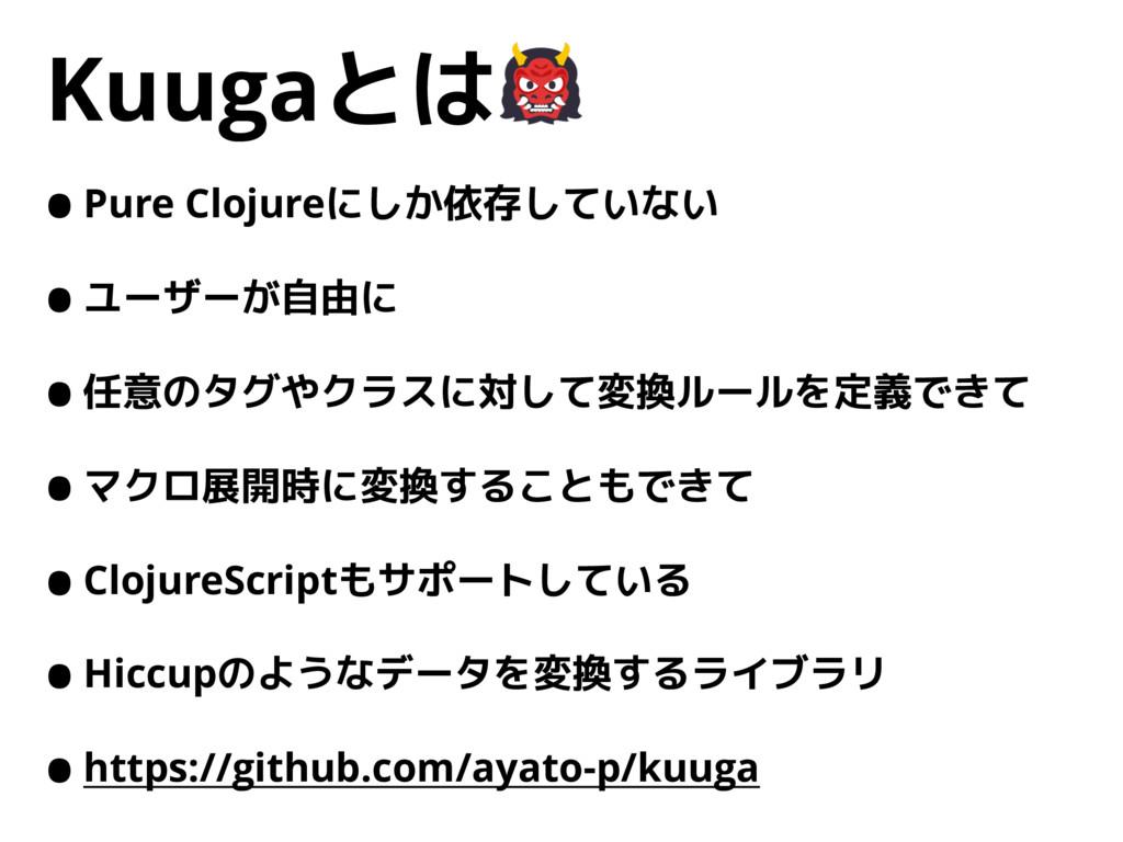Kuugaとは •Pure Clojureにしか依存していない •ユーザーが自由に •任意のタ...