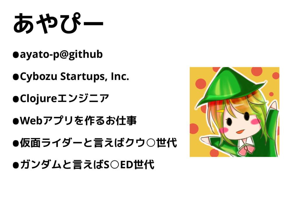 あやぴー •ayato-p@github •Cybozu Startups, Inc. •Cl...