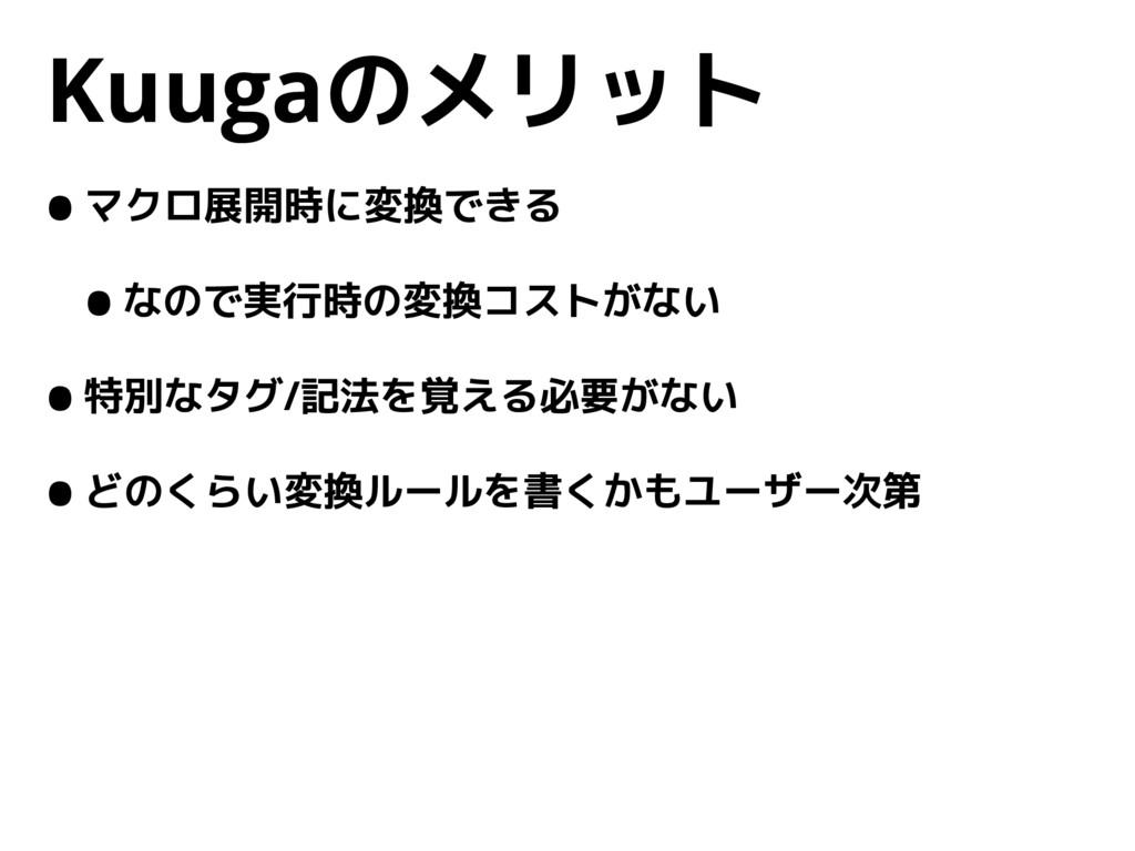 Kuugaのメリット •マクロ展開時に変換できる •なので実行時の変換コストがない •特別なタ...