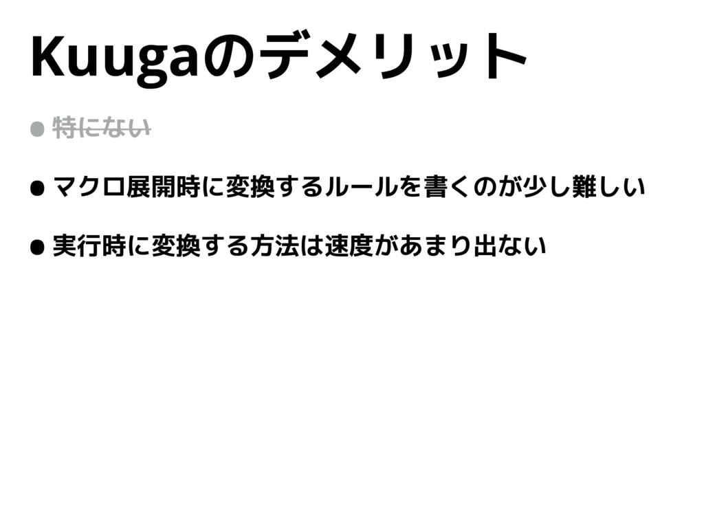 Kuugaのデメリット •特にない •マクロ展開時に変換するルールを書くのが少し難しい •実行...