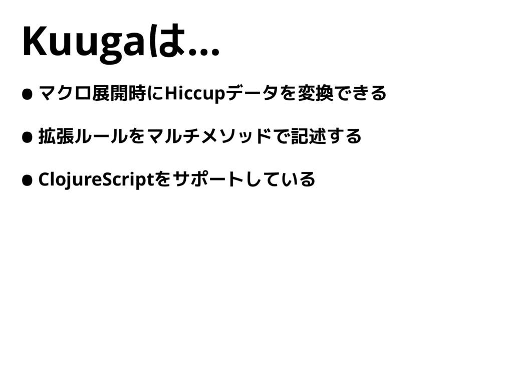 Kuugaは… •マクロ展開時にHiccupデータを変換できる •拡張ルールをマルチメソッドで...