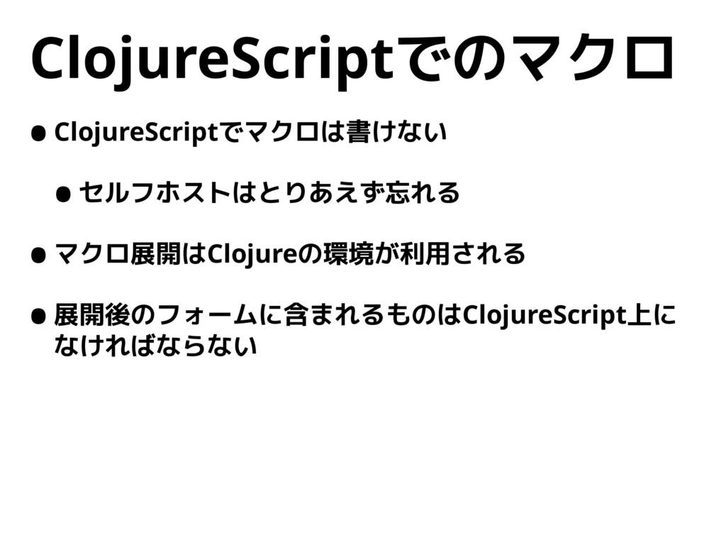 ClojureScriptでのマクロ •ClojureScriptでマクロは書けない •セルフ...