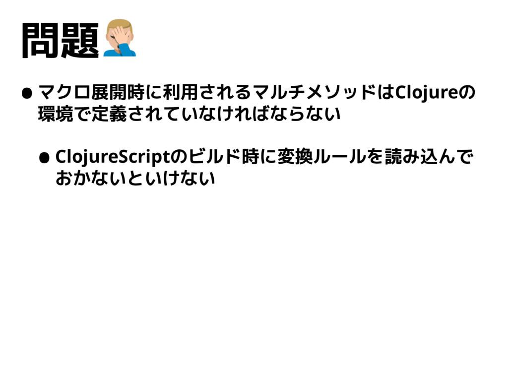 問題. •マクロ展開時に利用されるマルチメソッドはClojureの 環境で定義されていなけれ...