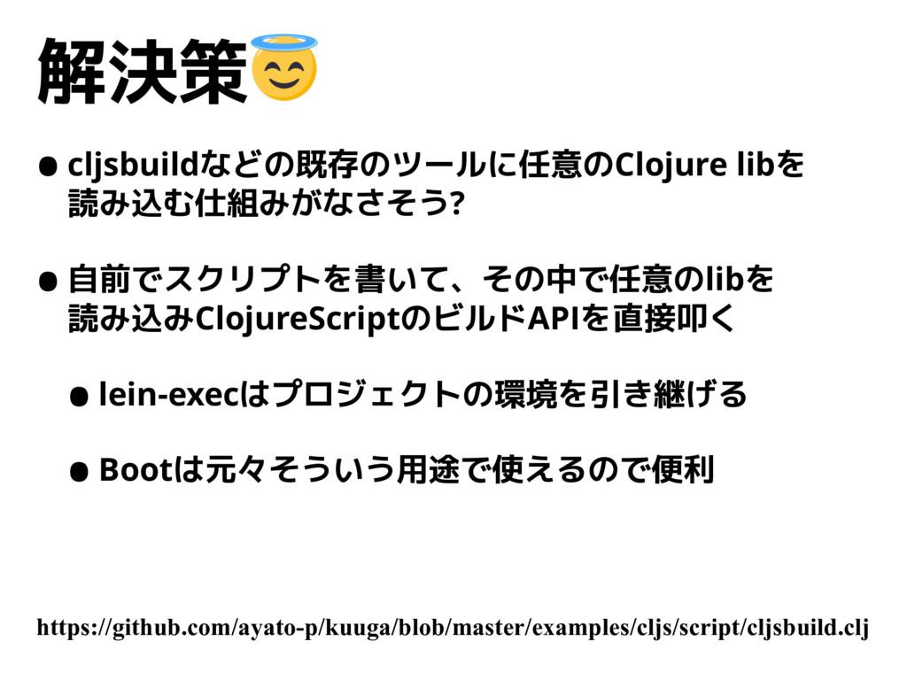 解決策 •cljsbuildなどの既存のツールに任意のClojure libを 読み込む仕組...